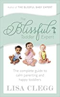 The Blissful Toddler Expert: The complete guide to calm parenting and happy toddlers