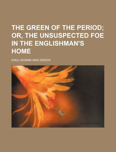 The green of the period;  or, The unsuspected foe in the Englishman's home