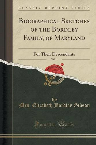 Biographical Sketches of the Bordley Family, of Maryland, Vol. 1: For Their Descendants (Classic Reprint)