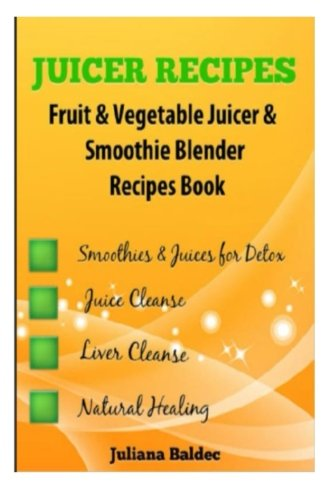 Juicer Recipes: Fruit & Vegetable Juicer & Smoothie Blender Recipes Book - Treat Health Ailments with Natural Remedies - 43 Smoothies & Juices for Detox, Juice Cleanse & Liver Cleanse by Juliana Baldec