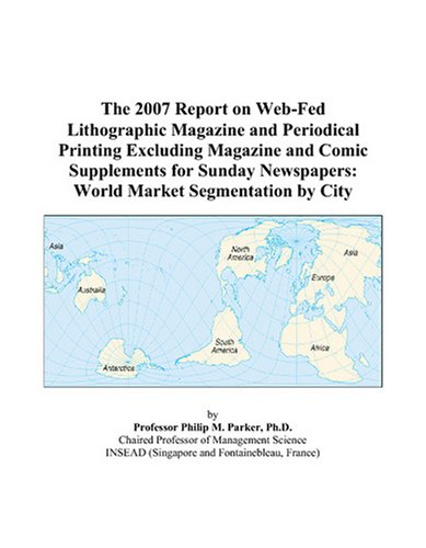 The 2007 Report On Web-Fed Lithographic Magazine And Periodical Printing Excluding Magazine And Comic Supplements For Sunday Newspapers: World Market Segmentation By City