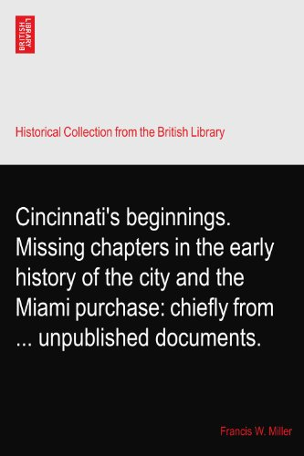 Cincinnati's beginnings. Missing chapters in the early history of the city and the Miami purchase: chiefly from ... unpublished documents.