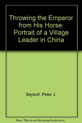 Throwing The Emperor From His Horse: Portrait Of A Village Leader In China, 1923-1995