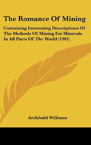 The Romance of Mining: Containing Interesting Descriptions of the Methods of Mining for Minerals in All Parts of the World (1905)