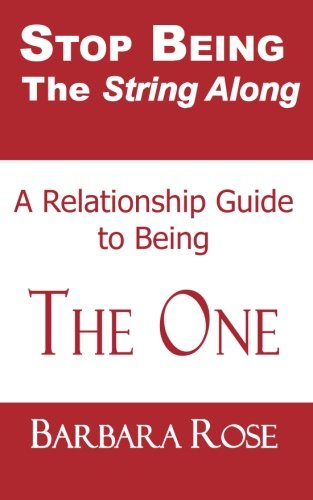 Stop Being the String Along: A Relationship Guide to Being THE ONE (Volume 1)