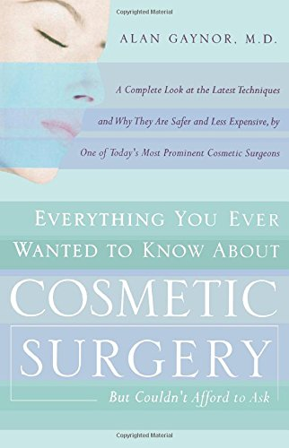 Everything You Ever Wanted to Know About Cosmetic Surgery but Couldn't Afford to Ask: A Complete Look at the Latest Techniques and Why They Are Safer ... of Today's Most Prominent Cosmetic Surgeons