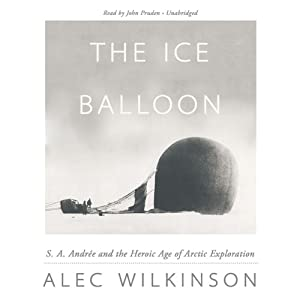 The Ice Balloon: S. A. Andrée and the Heroic Age of Arctic Exploration | [Alec Wilkinson]