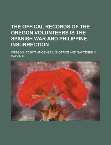 THE OFFICAL RECORDS OF THE OREGON VOLUNTEERS IS THE SPANISH WAR AND PHILIPPINE INSURRECTION