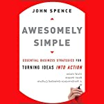 Awesomely Simple: Essential Business Strategies for Turning Ideas into Action | John Spence