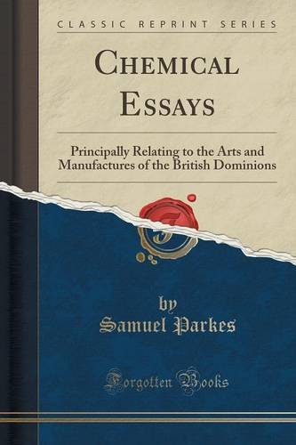 Chemical Essays: Principally Relating to the Arts and Manufactures of the British Dominions (Classic Reprint)