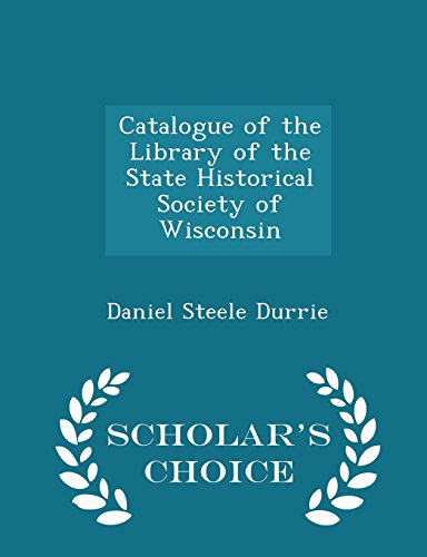 Catalogue of the Library of the State Historical Society of Wisconsin - Scholar's Choice Edition
