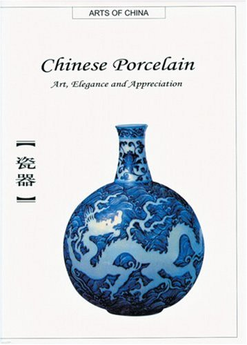 Chinese Porcelain: Art, Elegance And Appreciation (Arts Of China)