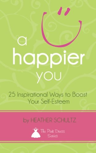 A Happier You: 25 Inspirational Ways to Boost Your Self-Esteem