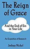 Joshua Nickel The Reign of Grace and the End of Sin in Your Life: An Exposition of Romans 6