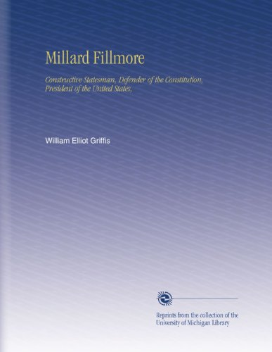 Millard Fillmore: Constructive Statesman, Defender of the Constitution, President of the United States,