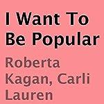 I Want to Be Popular | Roberta Kagan,Carli Lauren