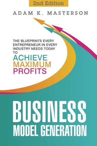 Business Model Generation: The Blueprints Every Entrepreneur in Every Industry Needs Today to Achieve Maximum Profits - 2nd Edition (management, ... inspirational, startup entrepreneur) (Business Model Generation compare prices)