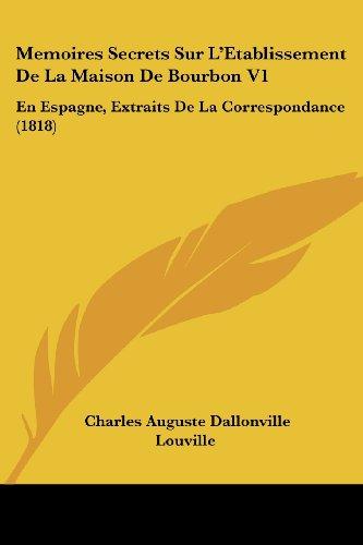 Memoires Secrets Sur L'Etablissement de La Maison de Bourbon V1: En Espagne, Extraits de La Correspondance (1818)