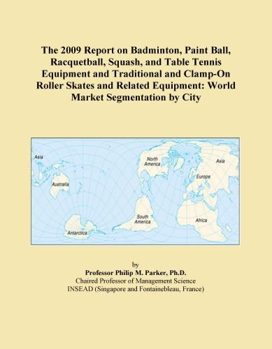 The 2009 Report on Badminton, Paint Ball, Racquetball, Squash, and Table Tennis Equipment and Traditional and Clamp-On Roller Skates and Related Equipment: World Market Segmentation by City