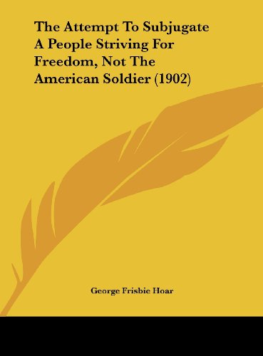 The Attempt to Subjugate a People Striving for Freedom, Not the American Soldier (1902)