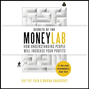 Secrets of the Moneylab: How Understanding People Will Increase Your Profits | [Kay-Yut Chen, Marina Krakovsky]