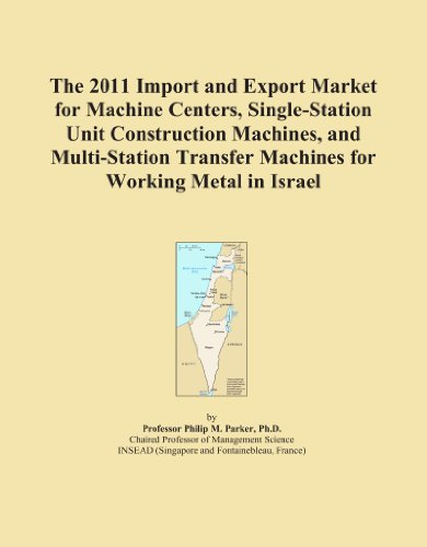 The 2011 Import and Export Market for Machine Centers, Single-Station Unit Construction Machines, and Multi-Station Transfer Machines for Working Metal in Israel