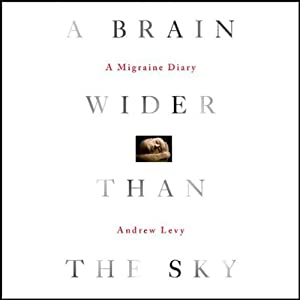 A Brain Wider Than the Sky: A Migraine Diary | [Andrew Levy]