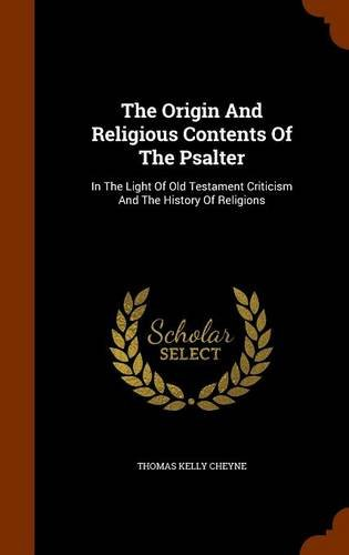The Origin And Religious Contents Of The Psalter: In The Light Of Old Testament Criticism And The History Of Religions