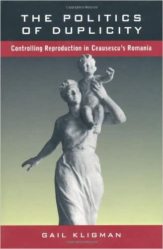 The Politics of Duplicity: Controlling Reproduction in Ceausescu's Romania written by Gail Kligman