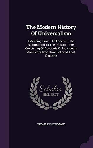 The Modern History Of Universalism: Extending From The Epoch Of The Reformation To The Present Time. Consisting Of Accounts Of Individuals And Sects Who Have Believed That Doctrine