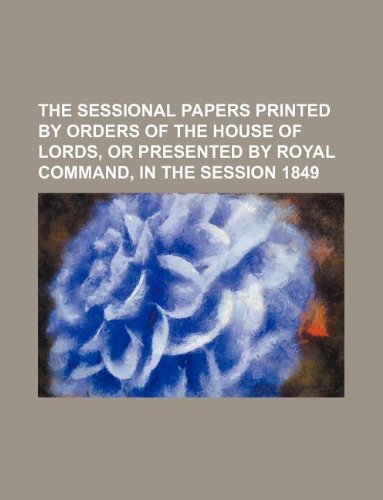 THE SESSIONAL PAPERS PRINTED BY ORDERS OF THE HOUSE OF LORDS, OR PRESENTED BY ROYAL COMMAND, IN THE SESSION 1849