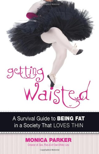 Getting Waisted: A Survival Guide to Being Fat in a Society That Loves Thin