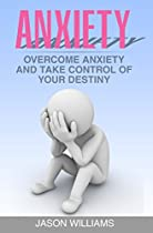 Anxiety:overcome Anxiety And Take Control Of Your Destiny (anxiety Relief, Depression, Anxiety Disorder,panic Attacks)
