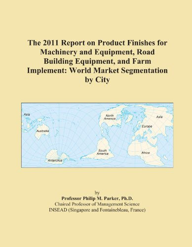 The 2011 Report on Product Finishes for Machinery and Equipment, Road Building Equipment, and Farm Implement: World Market Segmentation by City