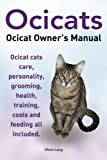 Ocicats. Ocicat Owners Manual.: Ocicats. Ocicat Owner's Manual.  Ocicat cats care, personality, grooming, health, training, costs and feeding all included.