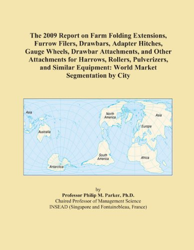 The 2009 Report on Farm Folding Extensions, Furrow Filers, Drawbars, Adapter Hitches, Gauge Wheels, Drawbar Attachments, and Other Attachments for Harrows, ... Equipment: World Market Segmentation by City