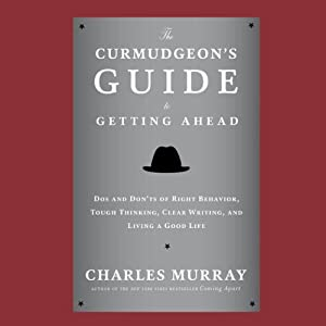 The Curmudgeon's Guide to Getting Ahead: Dos and Don'ts of Right Behavior, Tough Thinking, Clear Writing, and Living a Good Life | [Charles Murray]