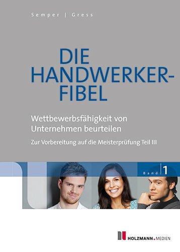 Die Handwerker-Fibel: Band 1: Wettbewerbsfähigkeit von Unternehmen beurteilen - Zur Vorbereitung auf die Meisterprüfung Teil III, Buch