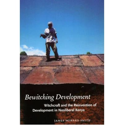 [(Bewitching Development: Witchcraft and the Reinvention of Development in Neoliberal Kenya)] [Author: James Howard Smith] published on (Se