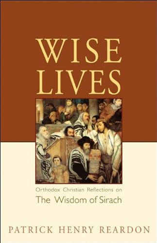 Wise Lives: Orthodox Christian Reflections on the Wisdom of Sirach, PATRICK REARDON