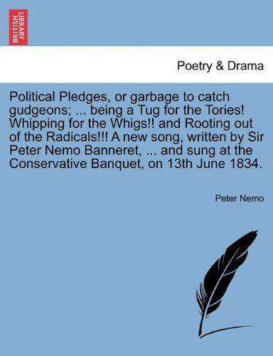 Political Pledges, or garbage to catch gudgeons; ... being a Tug for the Tories! Whipping for the Whigs!! and Rooting out of the Radicals!!! A new ... the Conservative Banquet, on 13th June 1834.