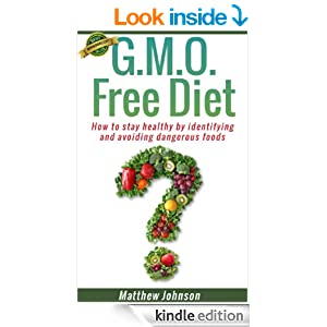 GMO Free Diet: How to stay healthy by identifying and avoiding dangerous foods (genetically modified foods)(Monsanto) (Non GMO, GMO, GMO Diet,GMO Foods,GMO Books,Monsanto)