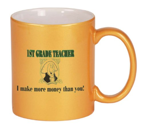 1ST GRADE TEACHER I make more money than you! Coffee Mug Metallic Gold 11 oz