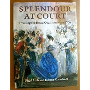 Splendour at Court: Dressing for Royal Occasions Since 1700 Nigel Arch and Joanna Marschner