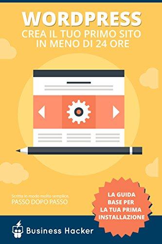Guida Wordpress Come Creare un sito wordpress in meno di 24 ore Manuale per principianti che partono da zero c PDF