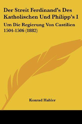 Der Streit Ferdinand's Des Katholischen Und Philipp's I: Um Die Regierung Von Castilien 1504-1506 (1882)