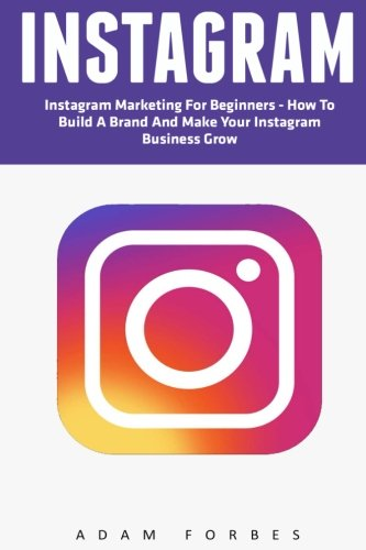 Instagram: Instagram Marketing for Beginners - How to Build a Brand and Make Your Instagram Business Grow (Social Media Marketing, Instagram Marketing, Instagram Tips)