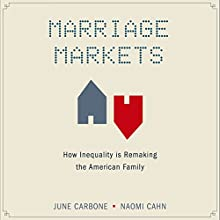 Marriage Markets: How Inequality is Remaking the American Family (       UNABRIDGED) by June Carbone, Naomi Cahn Narrated by Elisa Carlson