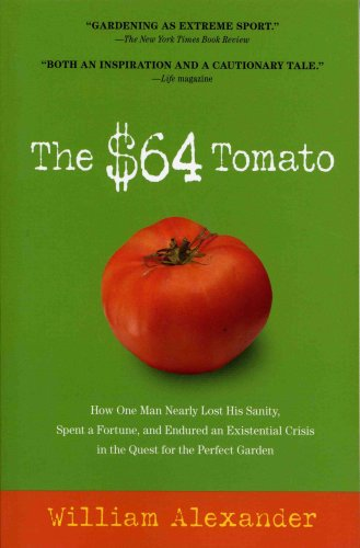 The $64 Tomato: How One Man Nearly Lost His Sanity, Spent a Fortune, and Endured an Existential Crisis in the Quest for the Perfect Garden, William Alexander