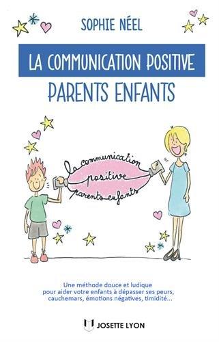 La communication positive parents-enfants : Une méthode douce et ludique pour aider votre enfant à dépasser ses peurs, cauchemars, émotions négatives, timidité...